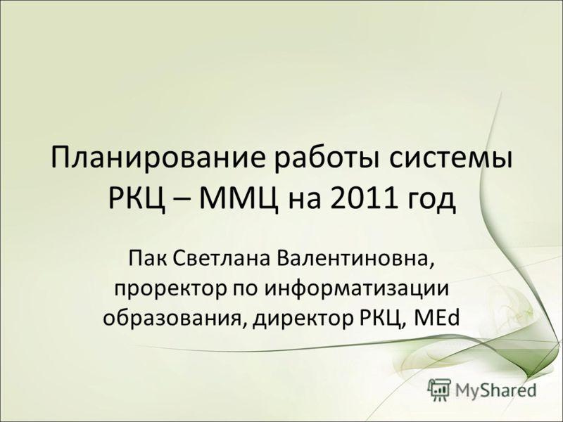 Планирование работы системы РКЦ – ММЦ на 2011 год Пак Светлана Валентиновна, проректор по информатизации образования, директор РКЦ, MEd