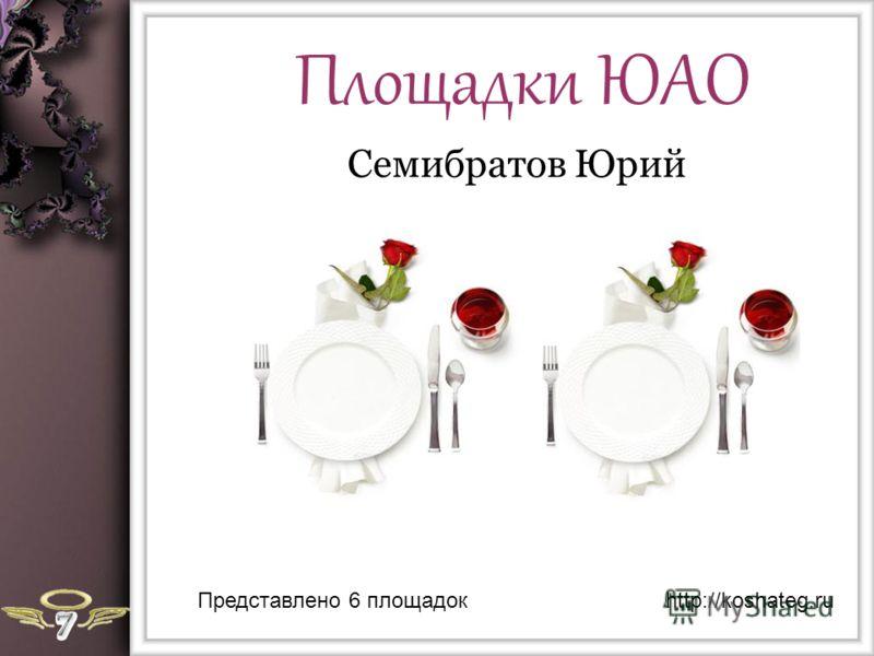 Площадки ЮАО Семибратов Юрий Представлено 6 площадокhttp://koshateg.ru