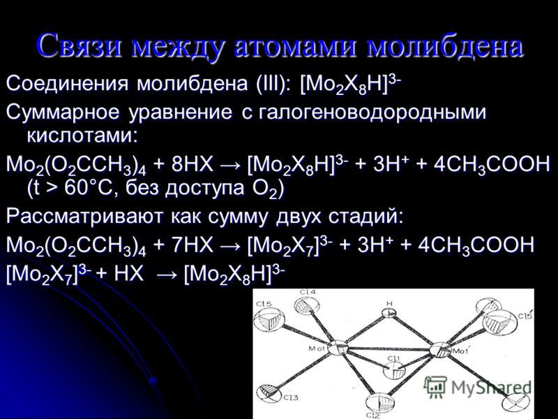 Связи между атомами молибдена Соединения молибдена (III): [Mo 2 X 8 H] 3- Суммарное уравнение с галогеноводородными кислотами: Mo 2 (O 2 CCH 3 ) 4 + 8HX [Mo 2 X 8 H] 3- + 3H + + 4CH 3 COOH (t > 60°C, без доступа O 2 ) Рассматривают как сумму двух ста