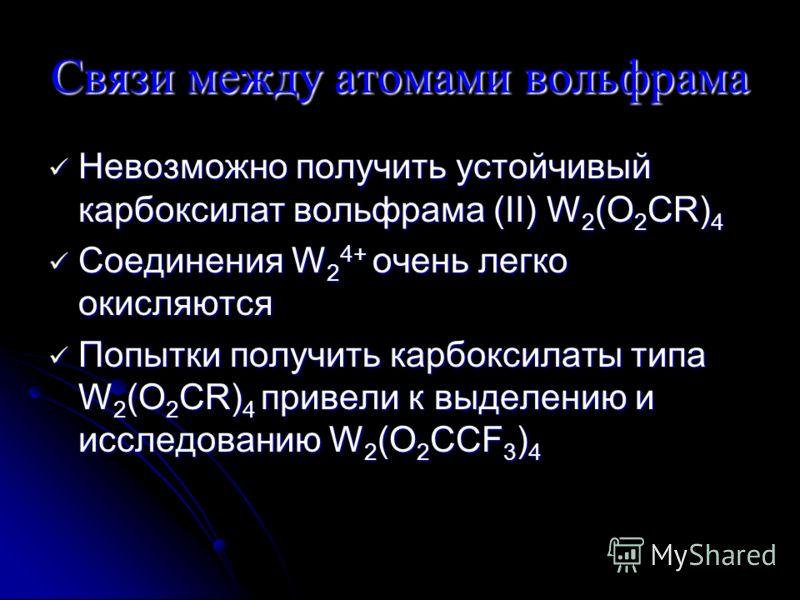 Связи между атомами вольфрама Невозможно получить устойчивый карбоксилат вольфрама (II) W 2 (O 2 CR) 4 Невозможно получить устойчивый карбоксилат вольфрама (II) W 2 (O 2 CR) 4 Соединения W 2 4+ очень легко окисляются Соединения W 2 4+ очень легко оки