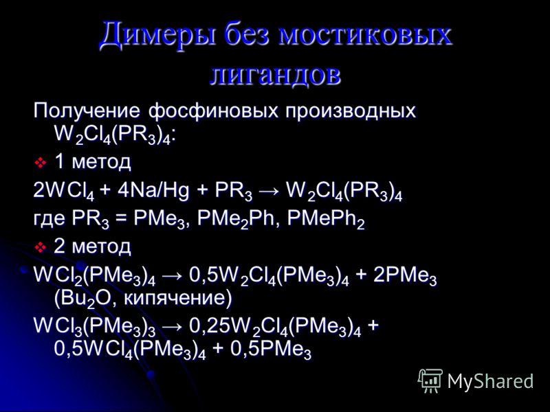 Димеры без мостиковых лигандов Получение фосфиновых производных W 2 Cl 4 (PR 3 ) 4 : 1 метод 1 метод 2WCl 4 + 4Na/Hg + PR 3 W 2 Cl 4 (PR 3 ) 4 где PR 3 = PMe 3, PMe 2 Ph, PMePh 2 2 метод 2 метод WCl 2 (PMe 3 ) 4 0,5W 2 Cl 4 (PMe 3 ) 4 + 2PMe 3 (Bu 2