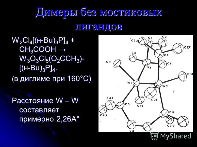 Димеры без мостиковых лигандов W 2 Cl 4 [(н-Bu) 3 P] 4 + CH 3 COOH W 3 O 3 Cl 5 (O 2 CCH 3 )- [(н-Bu) 3 P] 4. ( в диглиме при 160°С) Расстояние W – W составляет примерно 2,26А°