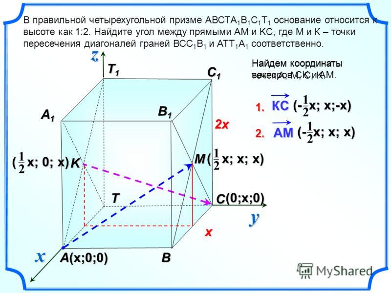 (0;x;0) T1T1T1T1 BA В правильной четырехугольной призме АВСТA 1 B 1 C 1 Т 1 основание относится к высоте как 1:2. Найдите угол между прямыми АМ и KС, где М и К – точки пересечения диагоналей граней ВСС 1 В 1 и АТТ 1 А 1 соответственно. yzx T C B1B1B1