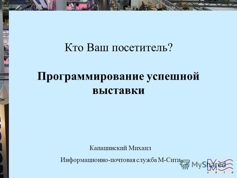 Кто Ваш посетитель? Программирование успешной выставки Капацинский Михаил Информационно-почтовая служба М-Сити
