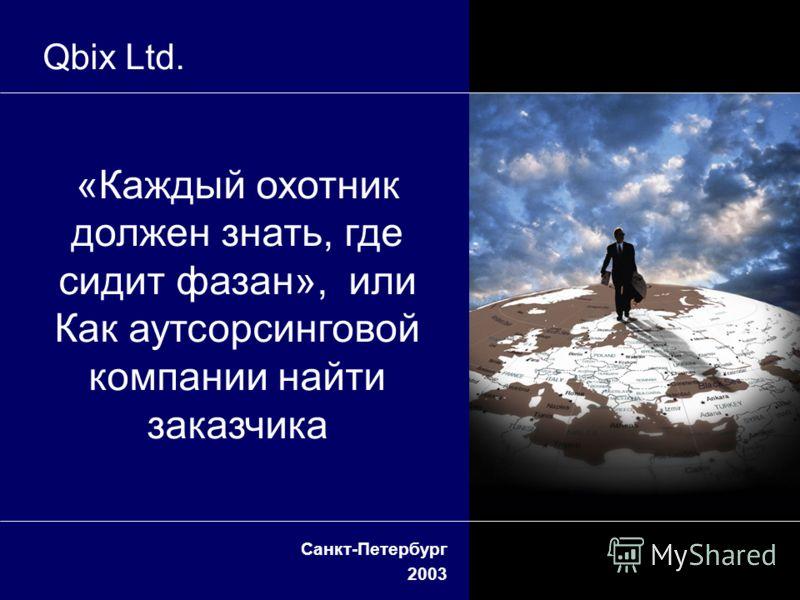 Санкт-Петербург 2003 Qbix Ltd. «Каждый охотник должен знать, где сидит фазан», или Как аутсорсинговой компании найти заказчика
