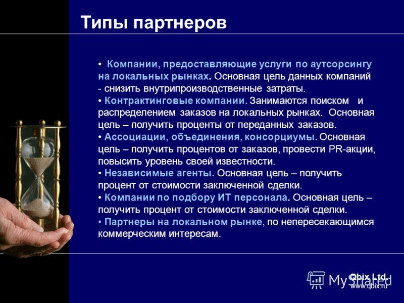 Qbix Ltd. www.qbix.ru Типы партнеров Компании, предоставляющие услуги по аутсорсингу на локальных рынках. Основная цель данных компаний - снизить внутрипроизводственные затраты. Контрактинговые компании. Занимаются поиском и распределением заказов на