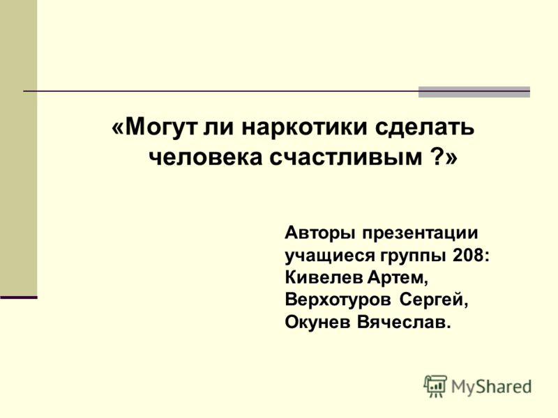 «Могут ли наркотики сделать человека счастливым ?» Авторы презентации учащиеся группы 208: Кивелев Артем, Верхотуров Сергей, Окунев Вячеслав.