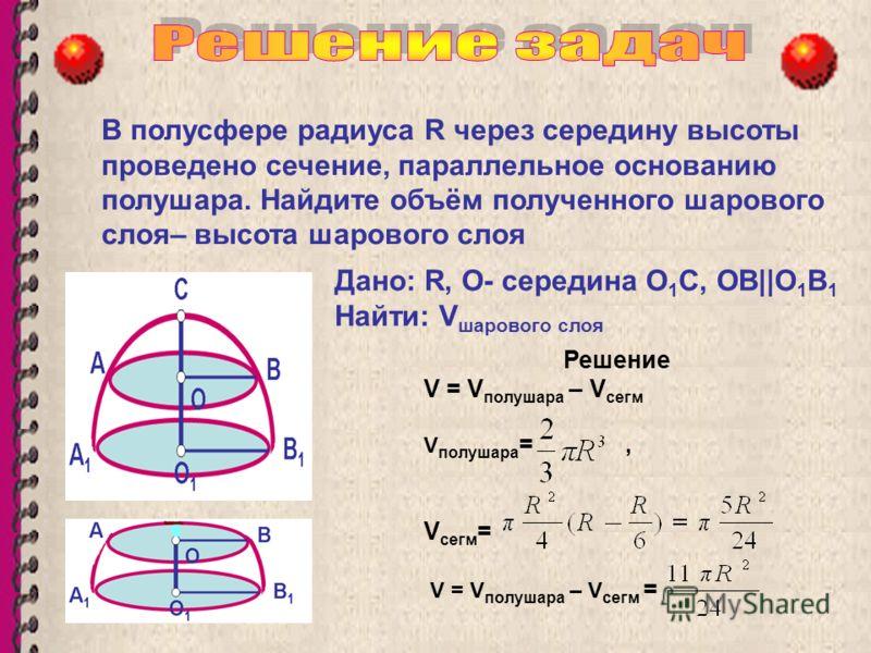 В полусфере радиуса R через середину высоты проведено сечение, параллельное основанию полушара. Найдите объём полученного шарового слоя– высота шарового слоя Решение V = V полушара – V сегм V полушара =, V сегм = V = V полушара – V сегм = Дано: R, О-