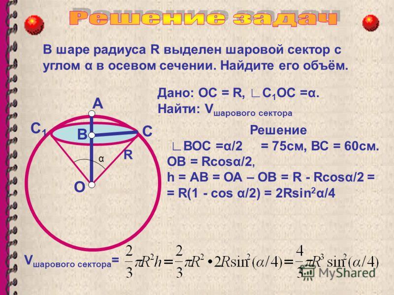 В шаре радиуса R выделен шаровой сектор с углом α в осевом сечении. Найдите его объём. О В А R Дано: ОС = R, С 1 ОС =α. Найти: V шарового сектора С Решение ВОC =α/2 = 75см, ВС = 60см. ОВ = Rсоsα/2, h = АВ = ОА – ОВ = R - Rсоsα/2 = = R(1 - cos α/2) =