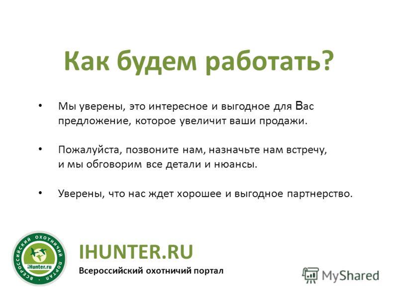 IHUNTER.RU Всероссийский охотничий портал Как будем работать? Мы уверены, это интересное и выгодное для В ас предложение, которое увеличит ваши продажи. Пожалуйста, позвоните нам, назначьте нам встречу, и мы обговорим все детали и нюансы. Уверены, чт