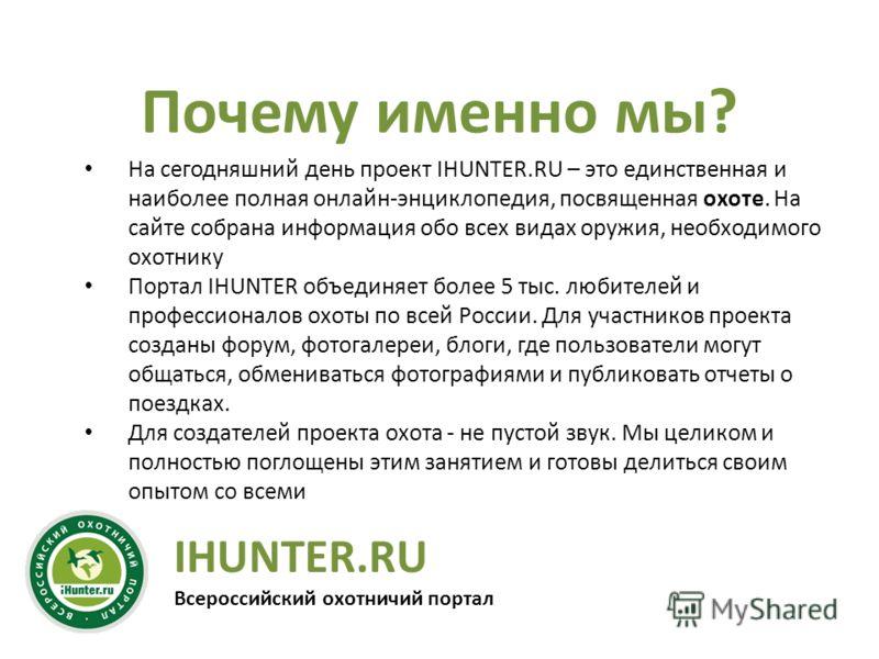 IHUNTER.RU Всероссийский охотничий портал Почему именно мы? На сегодняшний день проект IHUNTER.RU – это единственная и наиболее полная онлайн-энциклопедия, посвященная охоте. На сайте собрана информация обо всех видах оружия, необходимого охотнику По