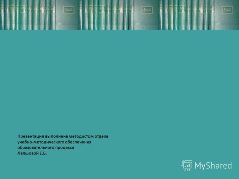 Презентация выполнена методистом отдела учебно-методического обеспечения образовательного процесса Лапшовой Е.Б.