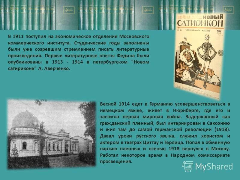 В 1911 поступил на экономическое отделение Московского коммерческого института. Студенческие годы заполнены были уже созревшим стремлением писать литературные произведения. Первые литературные опыты Федина были опубликованы в 1913 - 1914 в петербургс