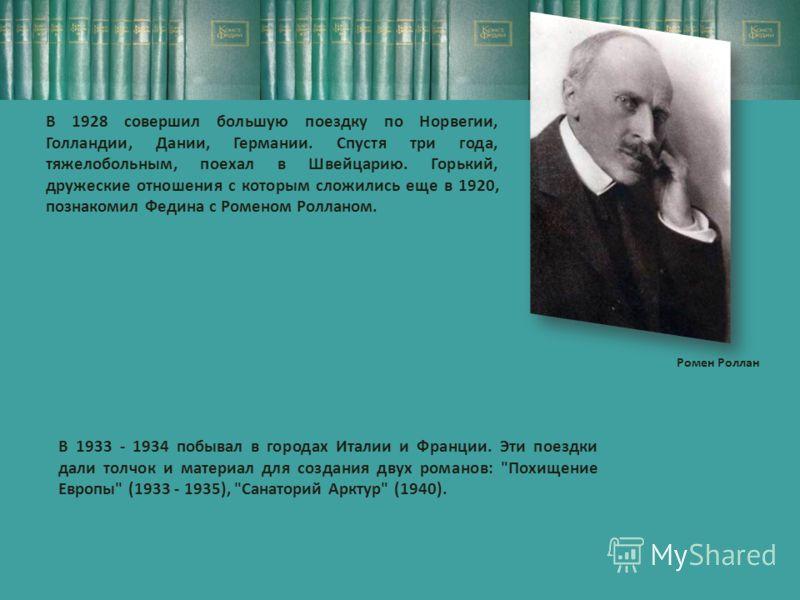 В 1928 совершил большую поездку по Норвегии, Голландии, Дании, Германии. Спустя три года, тяжелобольным, поехал в Швейцарию. Горький, дружеские отношения с которым сложились еще в 1920, познакомил Федина с Роменом Ролланом. Ромен Роллан В 1933 - 1934