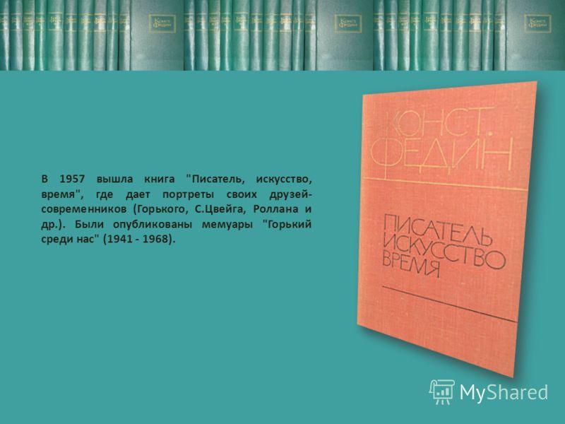 В 1957 вышла книга Писатель, искусство, время, где дает портреты своих друзей- современников (Горького, С.Цвейга, Роллана и др.). Были опубликованы мемуары Горький среди нас (1941 - 1968).