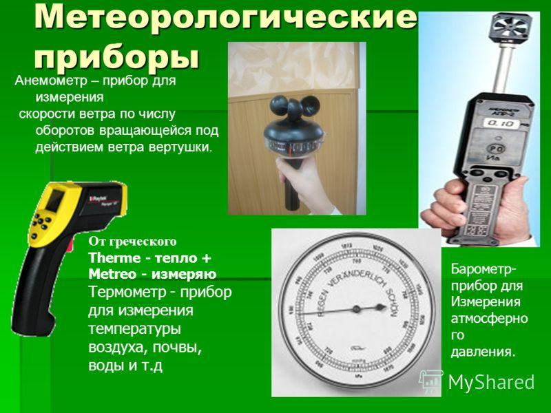 Метеорологические приборы Анемометр – прибор для измерения скорости ветра по числу оборотов вращающейся под действием ветра вертушки. Барометр- прибор для Измерения атмосферно го давления. От греческого Therme - тепло + Metreo - измеряю Термометр - п