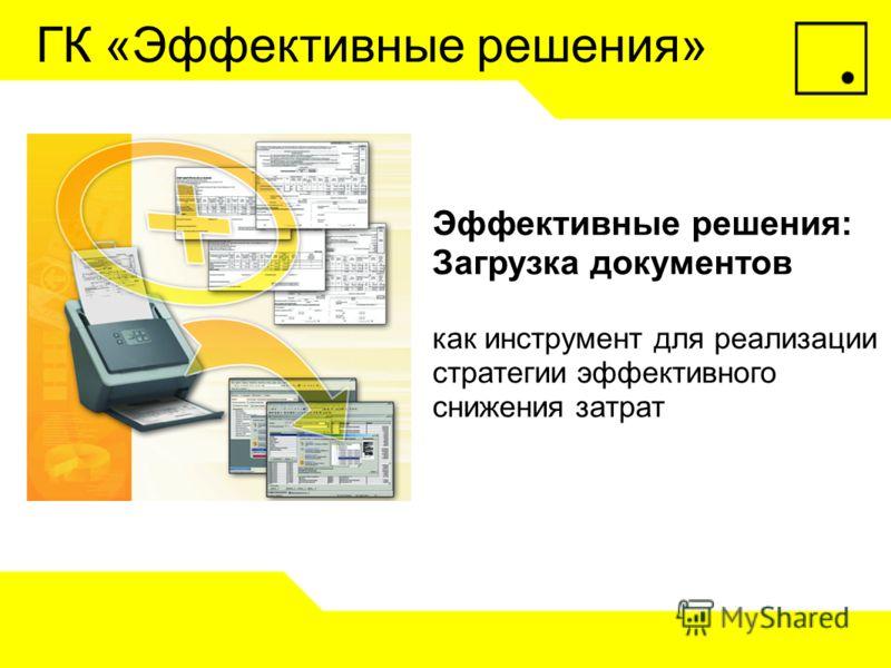 Эффективные решения: Загрузка документов как инструмент для реализации стратегии эффективного снижения затрат ГК «Эффективные решения»