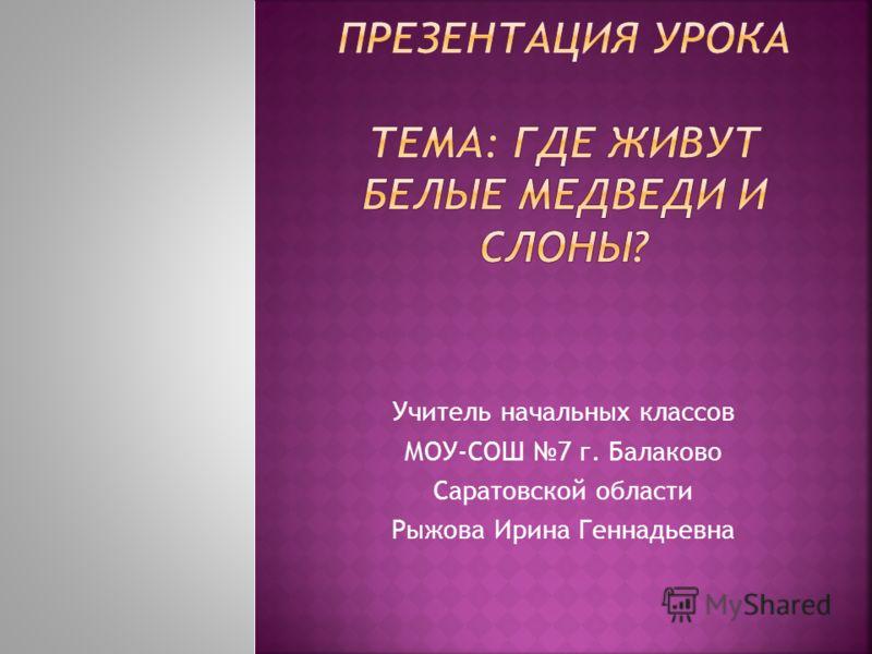 Учитель начальных классов МОУ-СОШ 7 г. Балаково Саратовской области Рыжова Ирина Геннадьевна
