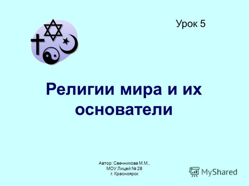 Автор: Свечникова М.М., МОУ Лицей 28 г. Красноярск Урок 5 Религии мира и их основатели