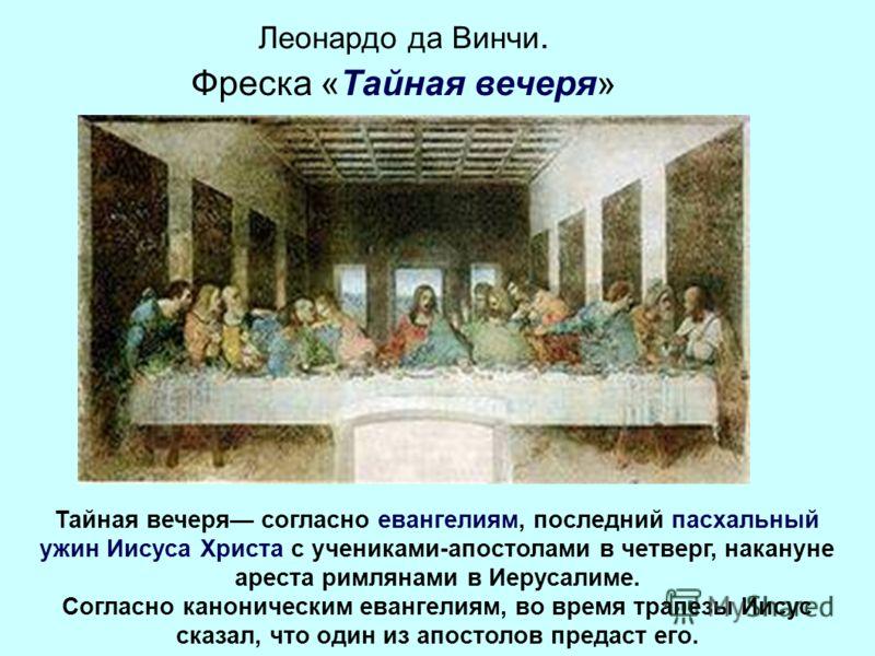 Леонардо да Винчи. Фреска «Тайная вечеря» Тайная вечеря согласно евангелиям, последний пасхальный ужин Иисуса Христа с учениками-апостолами в четверг, накануне ареста римлянами в Иерусалиме. Согласно каноническим евангелиям, во время трапезы Иисус ск