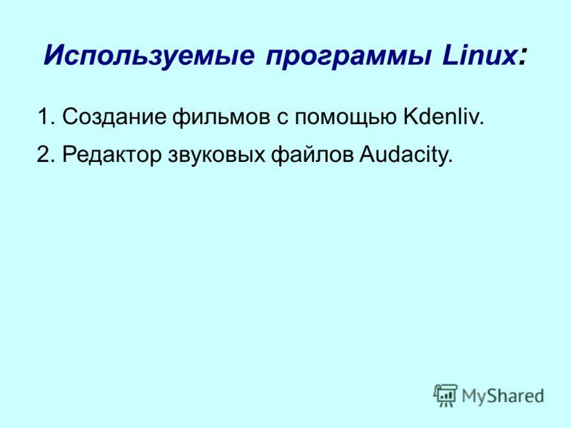 Используемые программы Linux : 1. Создание фильмов с помощью Kdenliv. 2. Редактор звуковых файлов Audacity.