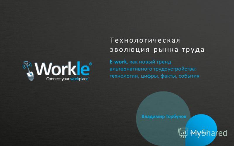 Технологическая эволюция рынка труда E-work, как новый тренд альтернативного трудоустройства: технологии, цифры, факты, события июнь 2011 Владимир Горбунов