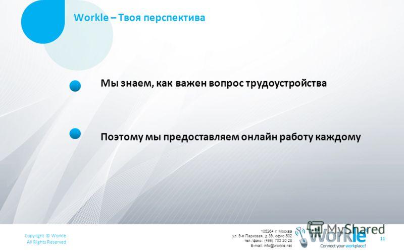 Copyright © Workle All Rights Reserved 105264 г. Москва ул. 9-я Парковая, д.39, офис 502 тел./факс: (499) 703 20 28 E-mail: info@workle.net Workle – Твоя перспектива 11 Мы знаем, как важен вопрос трудоустройства Поэтому мы предоставляем онлайн работу