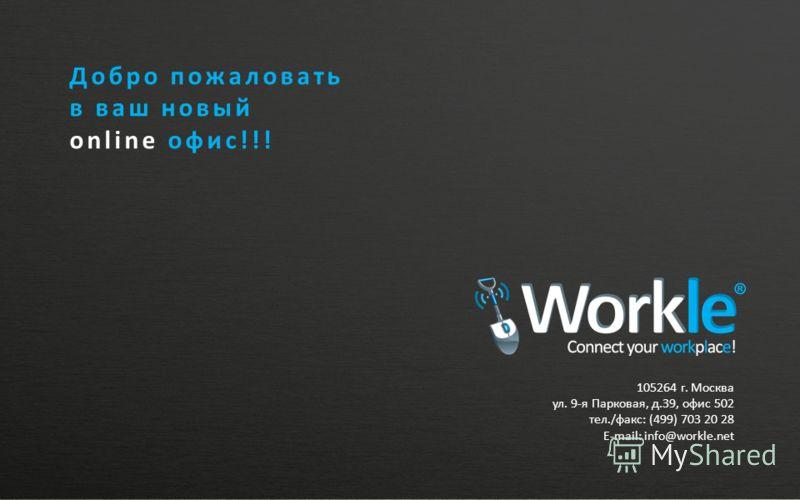 105264 г. Москва ул. 9-я Парковая, д.39, офис 502 тел./факс: (499) 703 20 28 E-mail: info@workle.net Добро пожаловать в ваш новый online офис!!!
