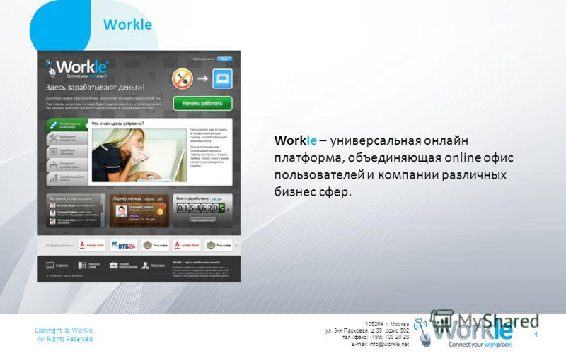 Copyright © Workle All Rights Reserved 105264 г. Москва ул. 9-я Парковая, д.39, офис 502 тел./факс: (499) 703 20 28 E-mail: info@workle.net Workle 4 Workle – универсальная онлайн платформа, объединяющая online офис пользователей и компании различных