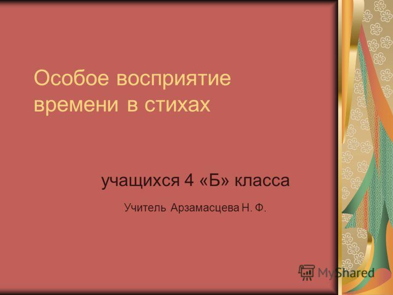 Особое восприятие времени в стихах учащихся 4 «Б» класса Учитель Арзамасцева Н. Ф.