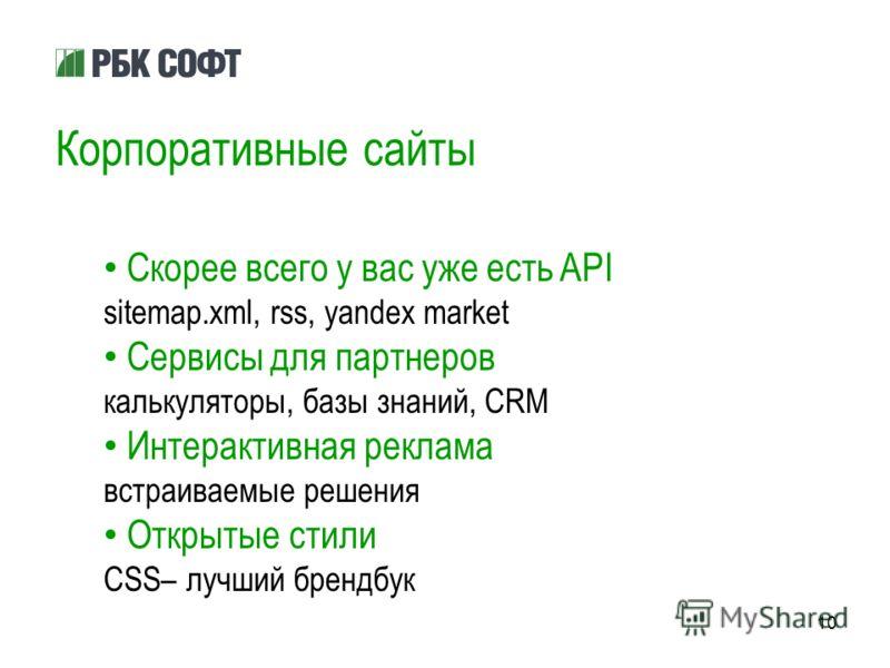 10 Корпоративные сайты Скорее всего у вас уже есть API sitemap.xml, rss, yandex market Сервисы для партнеров калькуляторы, базы знаний, CRM Интерактивная реклама встраиваемые решения Открытые стили CSS– лучший брендбук
