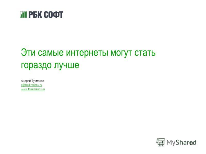 15 Эти самые интернеты могут стать гораздо лучше Андрей Тукманов a@toukmanov.ru www.toukmanov.ru