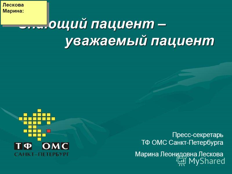 Знающий пациент – уважаемый пациент Пресс-секретарь ТФ ОМС Санкт-Петербурга Марина Леонидовна Лескова Лескова Марина:
