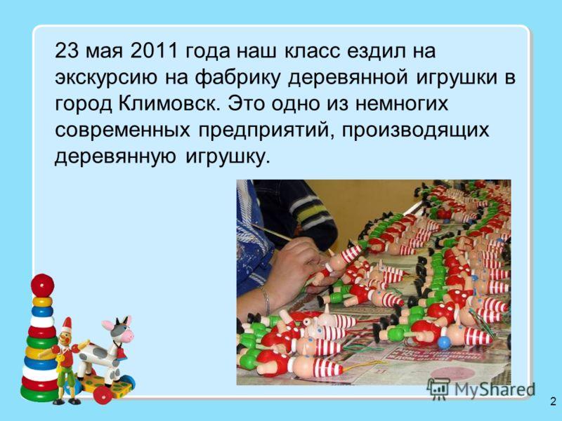 2 23 мая 2011 года наш класс ездил на экскурсию на фабрику деревянной игрушки в город Климовск. Это одно из немногих современных предприятий, производящих деревянную игрушку.