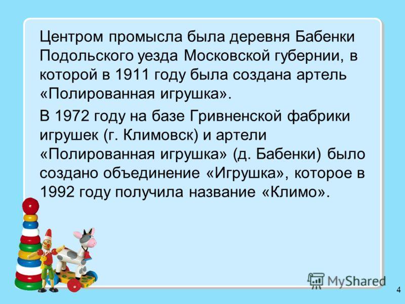 4 Центром промысла была деревня Бабенки Подольского уезда Московской губернии, в которой в 1911 году была создана артель «Полированная игрушка». В 1972 году на базе Гривненской фабрики игрушек (г. Климовск) и артели «Полированная игрушка» (д. Бабенки
