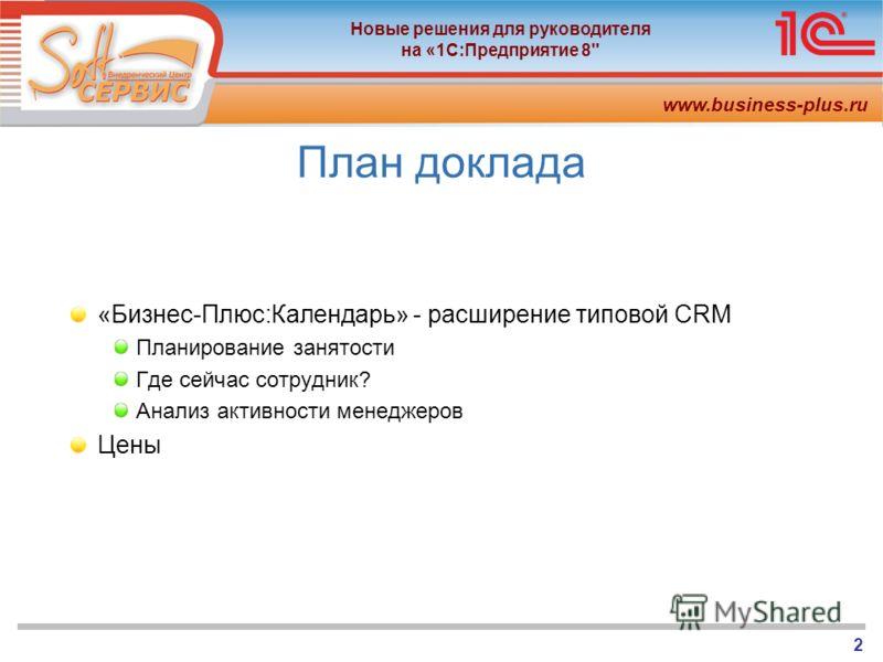 www.business-plus.ru Новые решения для руководителя на «1С:Предприятие 8 2 План доклада «Бизнес-Плюс:Календарь» - расширение типовой CRM Планирование занятости Где сейчас сотрудник? Анализ активности менеджеров Цены