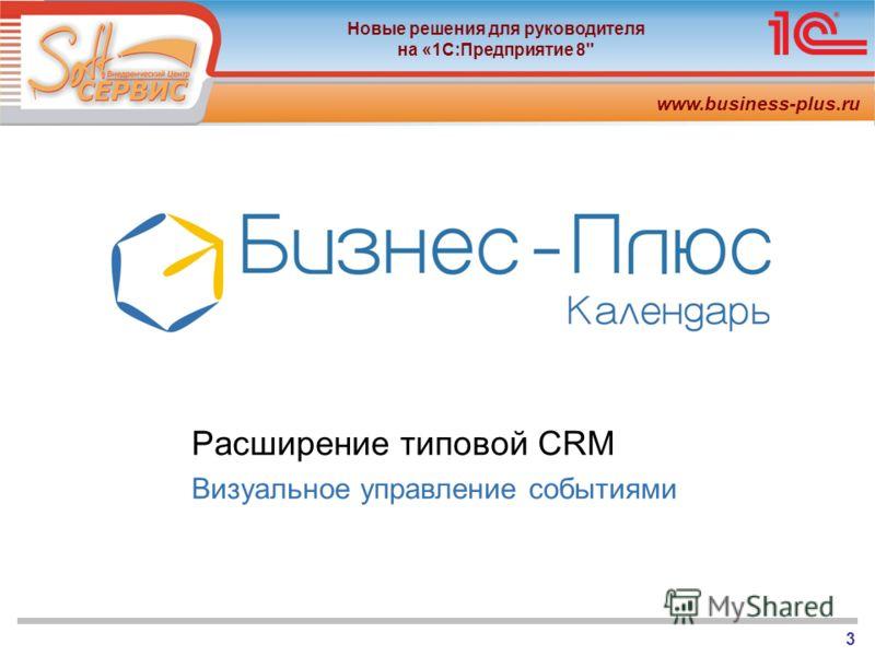 www.business-plus.ru Новые решения для руководителя на «1С:Предприятие 8 3 Расширение типовой CRM Визуальное управление событиями