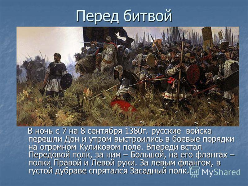 Перед битвой В ночь с 7 на 8 сентября 1380г. русские войска перешли Дон и утром выстроились в боевые порядки на огромном Куликовом поле. Впереди встал Передовой полк, за ним – Большой, на его флангах – полки Правой и Левой руки. За левым флангом, в г