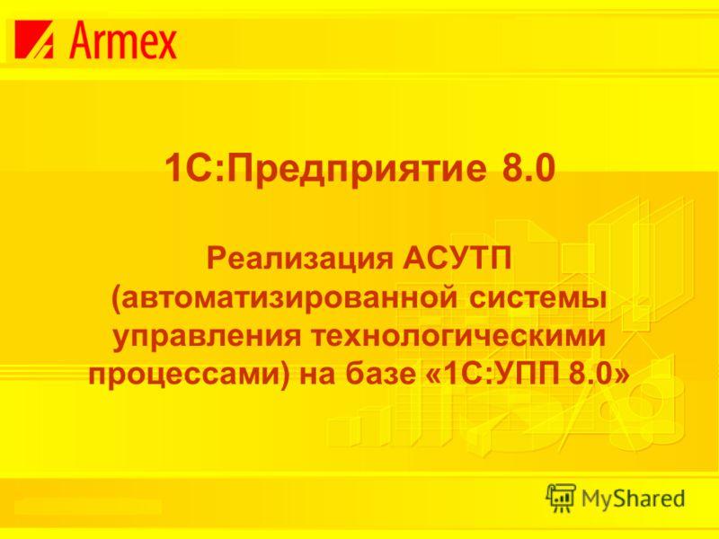 1С:Предприятие 8.0 Реализация АСУТП (автоматизированной системы управления технологическими процессами) на базе «1С:УПП 8.0»