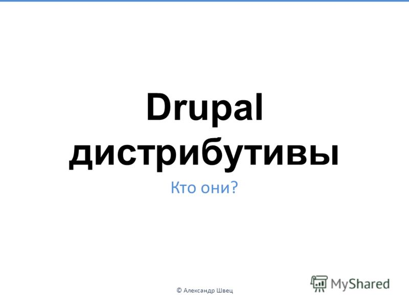 Drupal дистрибутивы Кто они? © Александр Швец