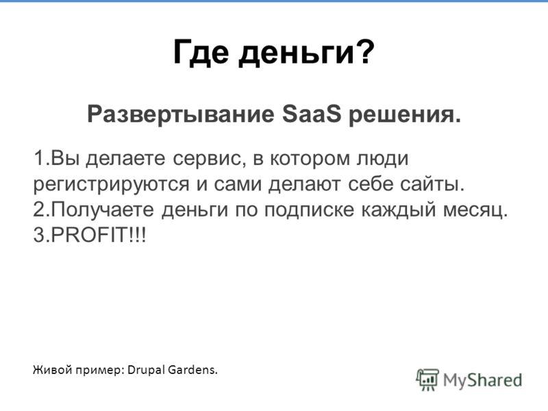 Где деньги? Развертывание SaaS решения. 1. Вы делаете сервис, в котором люди регистрируются и сами делают себе сайты. 2. Получаете деньги по подписке каждый месяц. 3. PROFIT!!! Живой пример: Drupal Gardens.