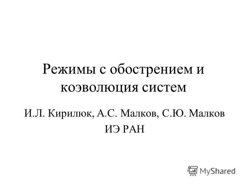 Режимы с обострением и коэволюция систем И.Л. Кирилюк, А.С. Малков, С.Ю. Малков ИЭ РАН