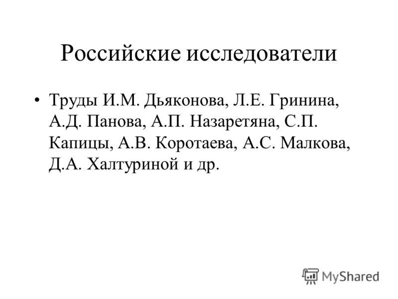 Российские исследователи Труды И.М. Дьяконова, Л.Е. Гринина, А.Д. Панова, А.П. Назаретяна, С.П. Капицы, А.В. Коротаева, А.С. Малкова, Д.А. Халтуриной и др.