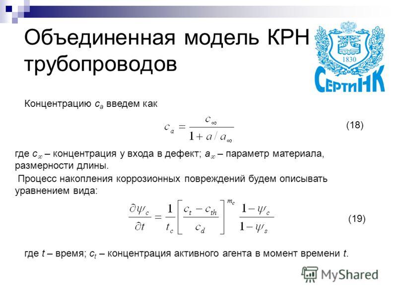 Объединенная модель КРН трубопроводов Концентрацию c a введем как где с – концентрация у входа в дефект; a – параметр материала, размерности длины. Процесс накопления коррозионных повреждений будем описывать уравнением вида: где t – время; c t – конц