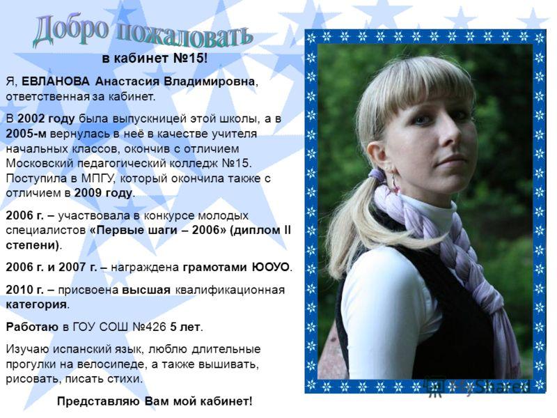 в кабинет 15! Я, ЕВЛАНОВА Анастасия Владимировна, ответственная за кабинет. В 2002 году была выпускницей этой школы, а в 2005-м вернулась в неё в качестве учителя начальных классов, окончив с отличием Московский педагогический колледж 15. Поступила в