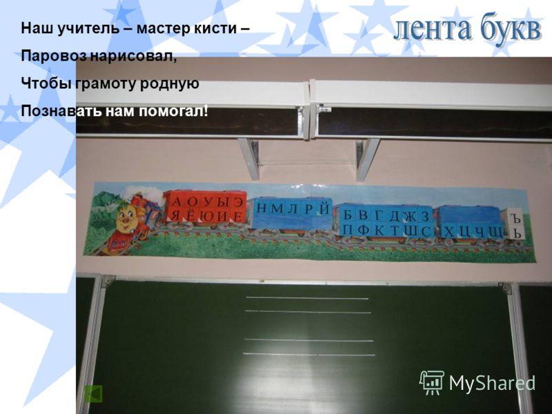 Наш учитель – мастер кисти – Паровоз нарисовал, Чтобы грамоту родную Познавать нам помогал!