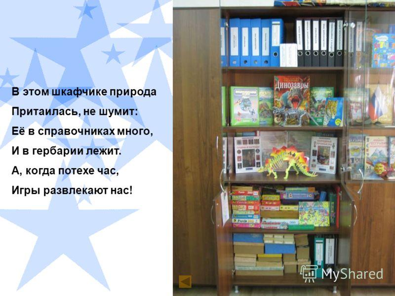 В этом шкафчике природа Притаилась, не шумит: Её в справочниках много, И в гербарии лежит. А, когда потехе час, Игры развлекают нас!
