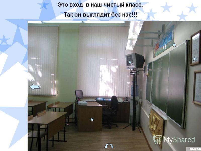 выходвыход Это вход в наш чистый класс. Так он выглядит без нас!!!