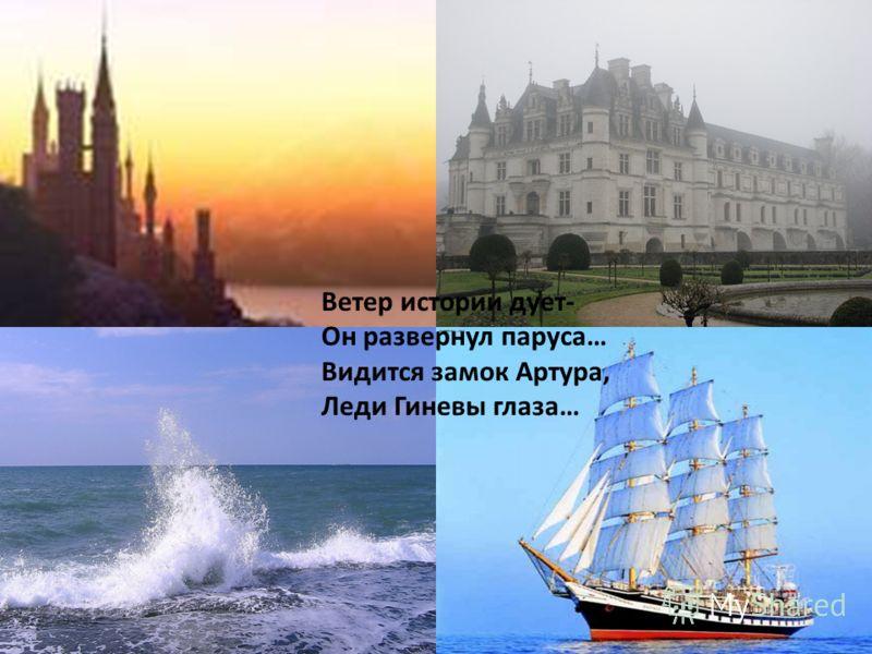 Ветер истории дует- Он развернул паруса… Видится замок Артура, Леди Гиневы глаза…
