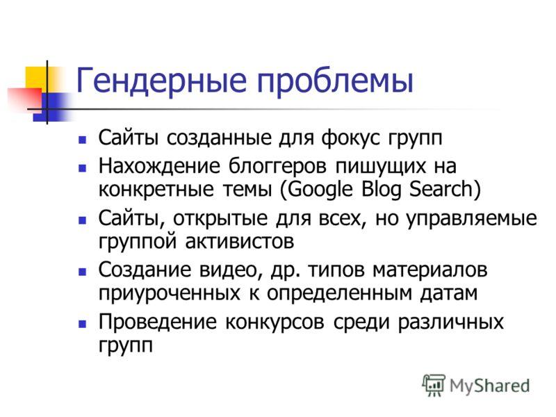 Гендерные проблемы Сайты созданные для фокус групп Нахождение блоггеров пишущих на конкретные темы (Google Blog Search) Cайты, открытые для всех, но управляемые группой активистов Создание видео, др. типов материалов приуроченных к определенным датам